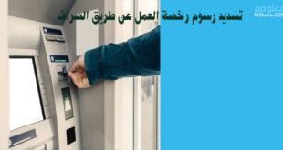 تسديد رسوم رخصة العمل عن طريق الصراف